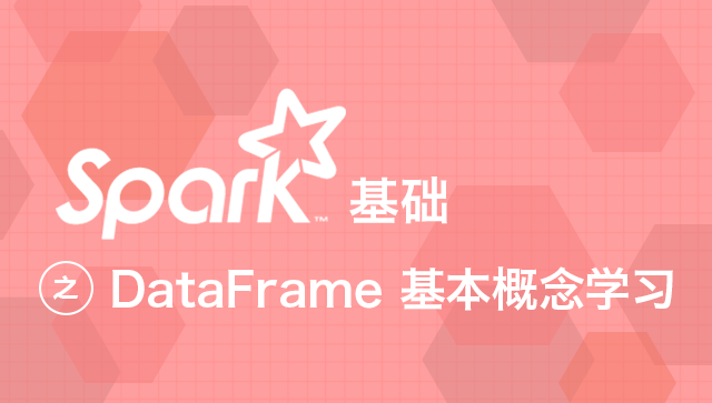 Spark 基础之 DataFrame 基本概念学习