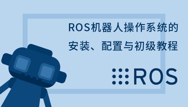 ROS机器人操作系统的安装、配置与初级教程