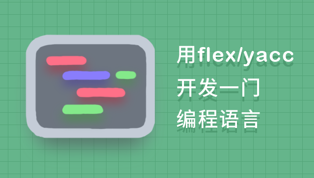 用 Flex 与 Yacc 开发一门编程语言