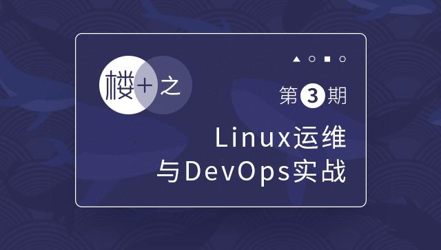 楼+之Linux运维与DevOps实战第3期