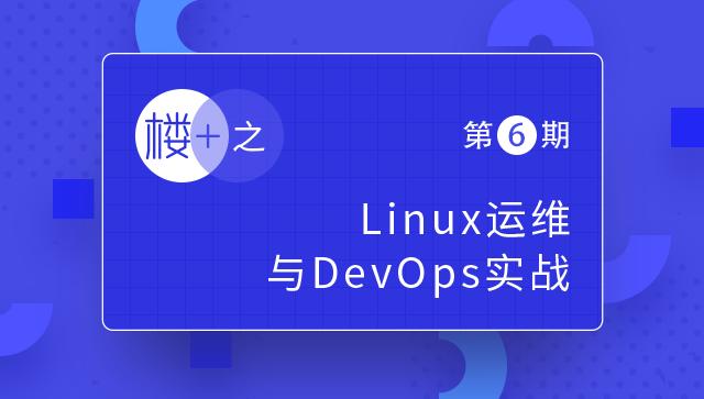 楼+之Linux运维与DevOps实战第6期