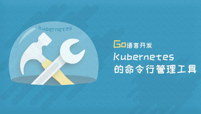 Go 语言开发 Kubernetes 的命令行管理工具