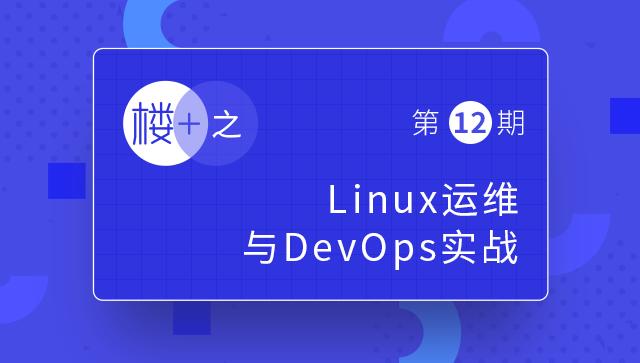 楼+之Linux运维与DevOps实战第12期