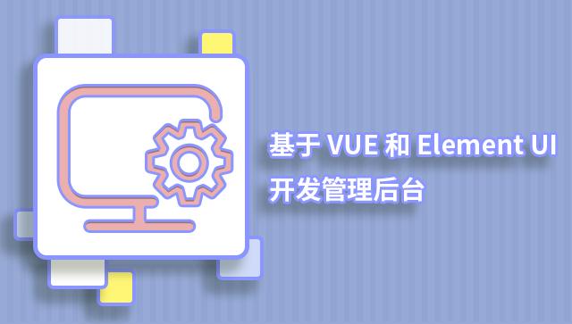 Vue.js 和 Element UI 开发管理后台