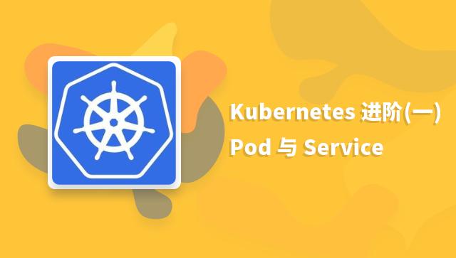 Kubernetes 进阶一:Pod 与 Service
